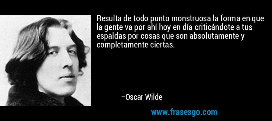 Resulta de todo punto monstruosa la forma en que la gente va por ahí hoy en día criticándote a tus espaldas por cosas que son absolutamente y completamente ciertas. – Oscar Wilde