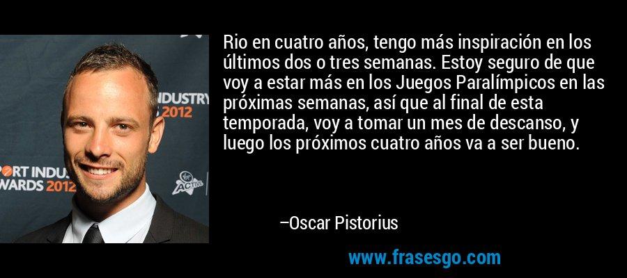 Rio en cuatro años, tengo más inspiración en los últimos dos o tres semanas. Estoy seguro de que voy a estar más en los Juegos Paralímpicos en las próximas semanas, así que al final de esta temporada, voy a tomar un mes de descanso, y luego los próximos cuatro años va a ser bueno. – Oscar Pistorius