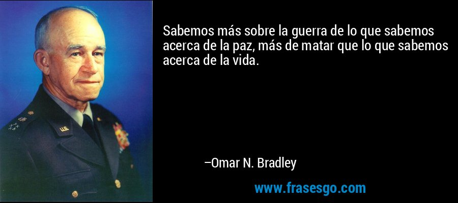 Sabemos más sobre la guerra de lo que sabemos acerca de la paz, más de matar que lo que sabemos acerca de la vida. – Omar N. Bradley