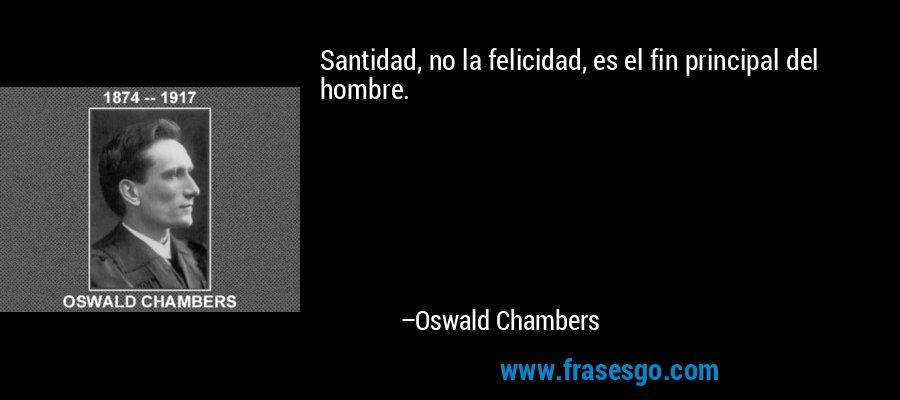 Santidad, no la felicidad, es el fin principal del hombre. – Oswald Chambers