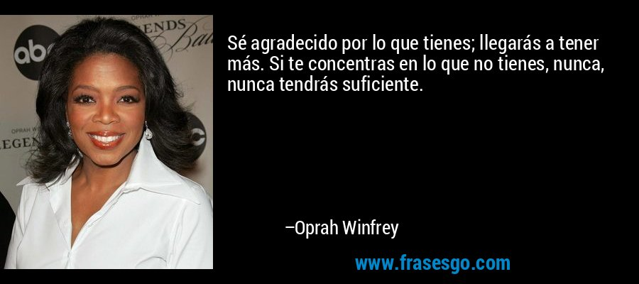 Sé agradecido por lo que tienes; llegarás a tener más. Si te concentras en lo que no tienes, nunca, nunca tendrás suficiente. – Oprah Winfrey