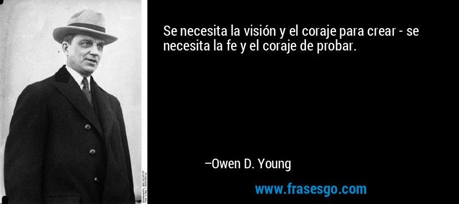 Se necesita la visión y el coraje para crear - se necesita la fe y el coraje de probar. – Owen D. Young