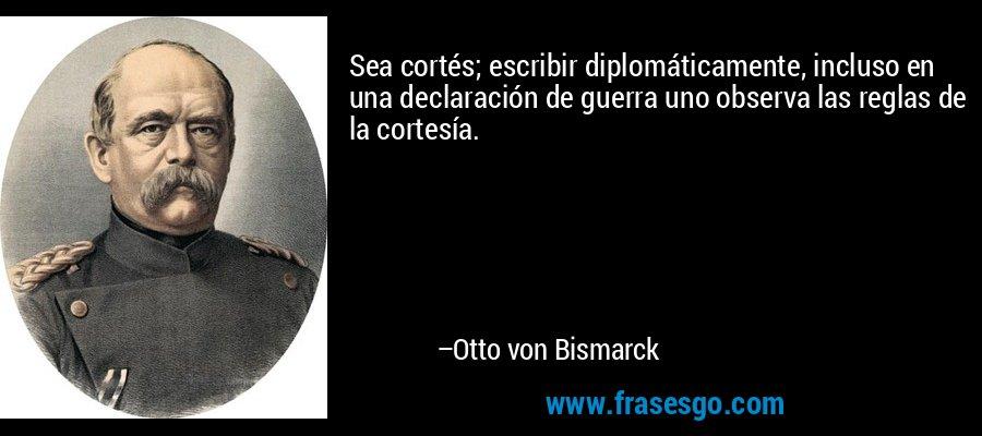 Sea cortés; escribir diplomáticamente, incluso en una declaración de guerra uno observa las reglas de la cortesía. – Otto von Bismarck
