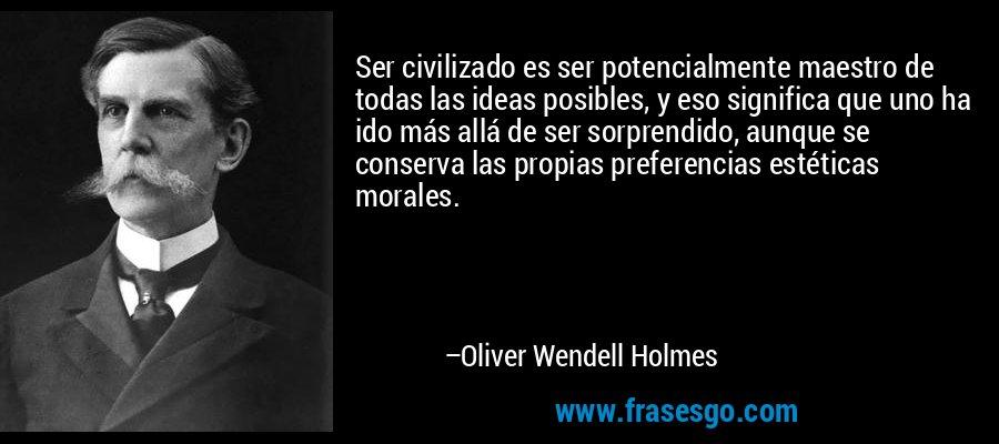 Ser civilizado es ser potencialmente maestro de todas las ideas posibles, y eso significa que uno ha ido más allá de ser sorprendido, aunque se conserva las propias preferencias estéticas morales. – Oliver Wendell Holmes