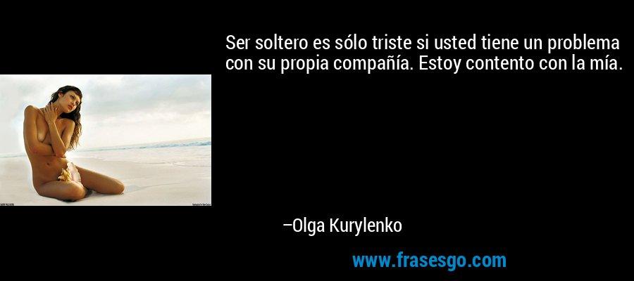 Ser soltero es sólo triste si usted tiene un problema con su propia compañía. Estoy contento con la mía. – Olga Kurylenko