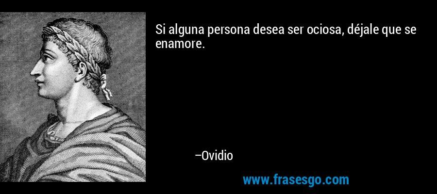 Si alguna persona desea ser ociosa, déjale que se enamore. – Ovidio