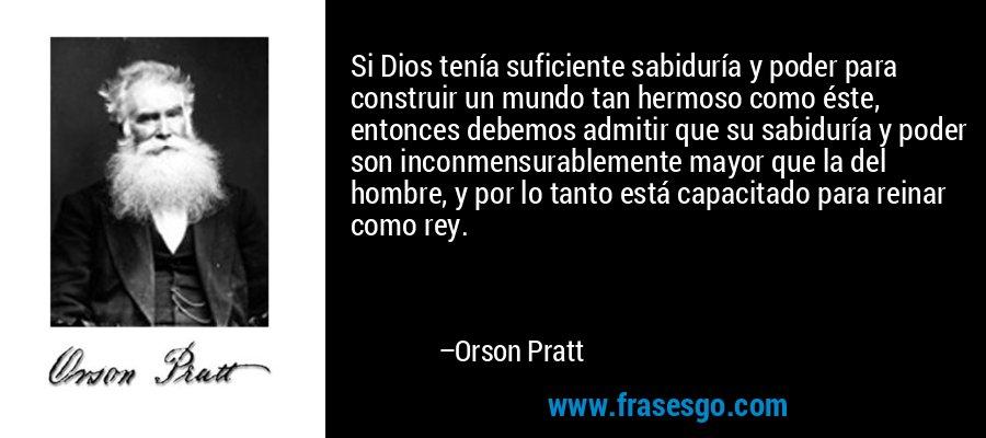 Si Dios tenía suficiente sabiduría y poder para construir un mundo tan hermoso como éste, entonces debemos admitir que su sabiduría y poder son inconmensurablemente mayor que la del hombre, y por lo tanto está capacitado para reinar como rey. – Orson Pratt