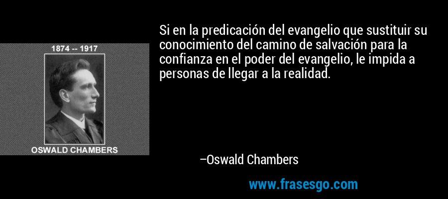 Si en la predicación del evangelio que sustituir su conocimiento del camino de salvación para la confianza en el poder del evangelio, le impida a personas de llegar a la realidad. – Oswald Chambers