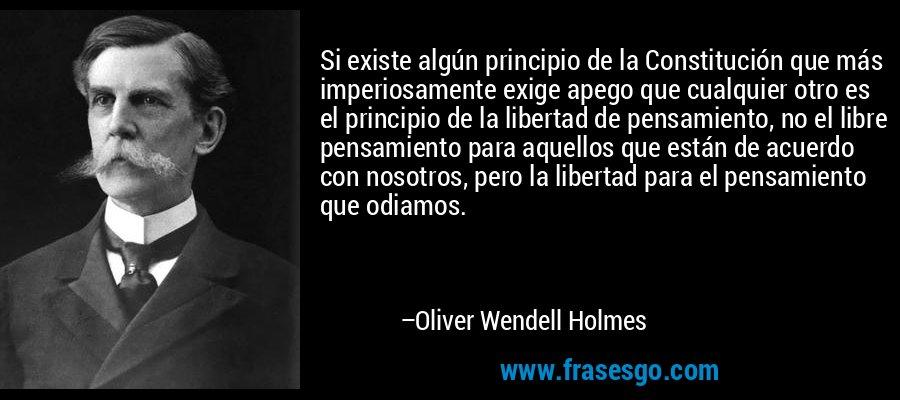 Si existe algún principio de la Constitución que más imperiosamente exige apego que cualquier otro es el principio de la libertad de pensamiento, no el libre pensamiento para aquellos que están de acuerdo con nosotros, pero la libertad para el pensamiento que odiamos. – Oliver Wendell Holmes