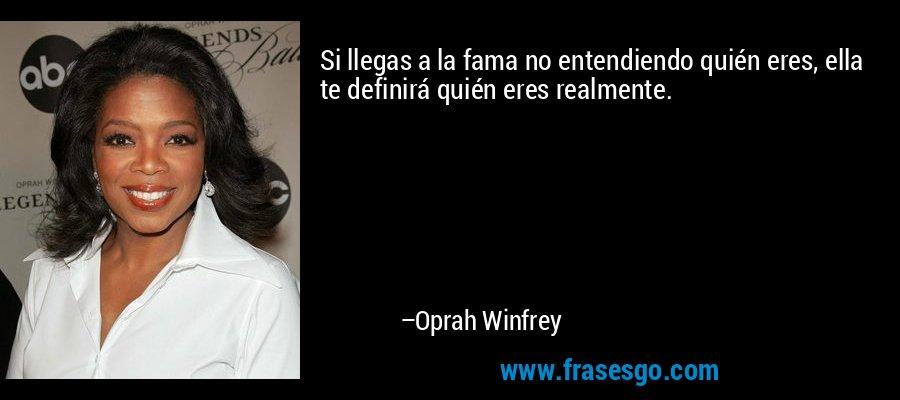 Si llegas a la fama no entendiendo quién eres, ella te definirá quién eres realmente. – Oprah Winfrey