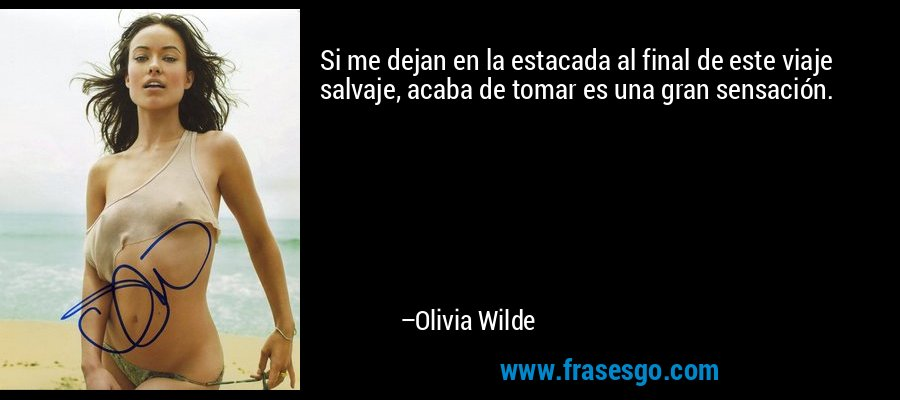 Si me dejan en la estacada al final de este viaje salvaje, acaba de tomar es una gran sensación. – Olivia Wilde