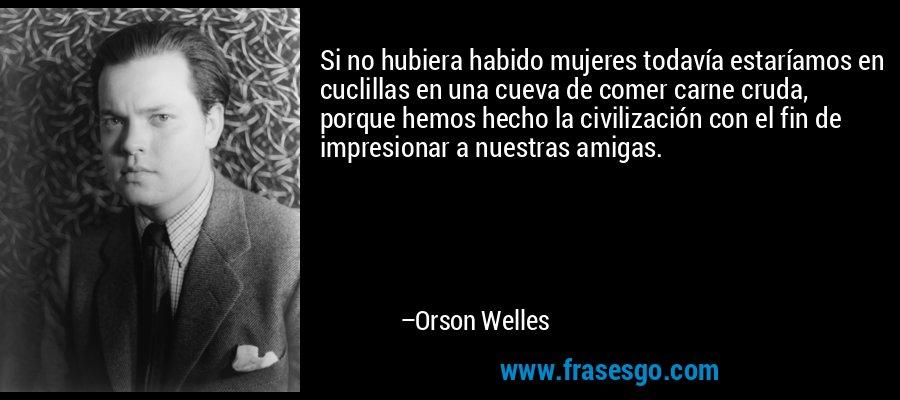 Si no hubiera habido mujeres todavía estaríamos en cuclillas en una cueva de comer carne cruda, porque hemos hecho la civilización con el fin de impresionar a nuestras amigas. – Orson Welles