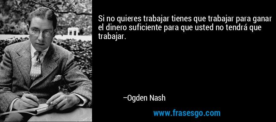 Si no quieres trabajar tienes que trabajar para ganar el dinero suficiente para que usted no tendrá que trabajar. – Ogden Nash
