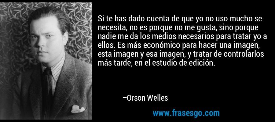 Si te has dado cuenta de que yo no uso mucho se necesita, no es porque no me gusta, sino porque nadie me da los medios necesarios para tratar yo a ellos. Es más económico para hacer una imagen, esta imagen y esa imagen, y tratar de controlarlos más tarde, en el estudio de edición. – Orson Welles