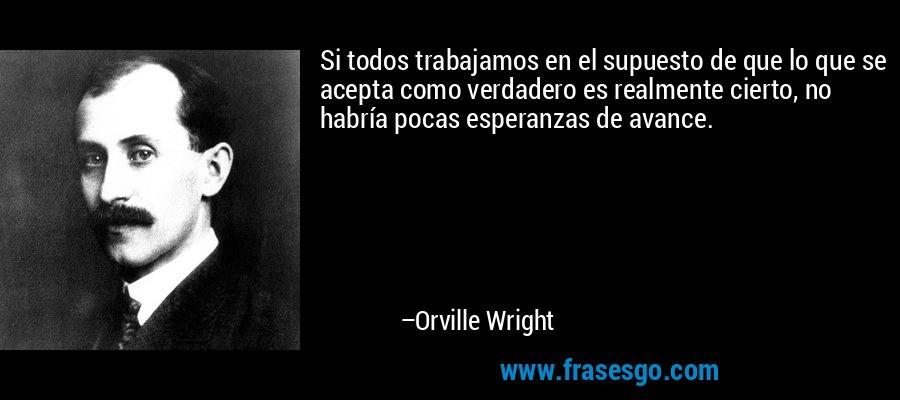 Si todos trabajamos en el supuesto de que lo que se acepta como verdadero es realmente cierto, no habría pocas esperanzas de avance. – Orville Wright