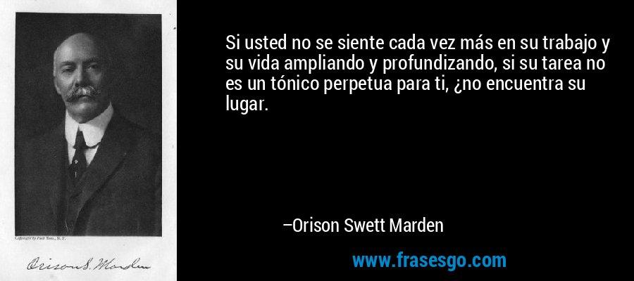 Si usted no se siente cada vez más en su trabajo y su vida ampliando y profundizando, si su tarea no es un tónico perpetua para ti, ¿no encuentra su lugar. – Orison Swett Marden