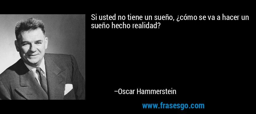 Si usted no tiene un sueño, ¿cómo se va a hacer un sueño hecho realidad? – Oscar Hammerstein