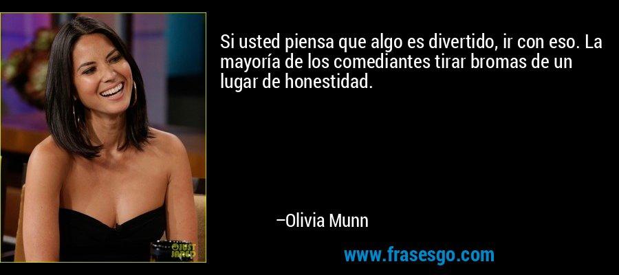 Si usted piensa que algo es divertido, ir con eso. La mayoría de los comediantes tirar bromas de un lugar de honestidad. – Olivia Munn