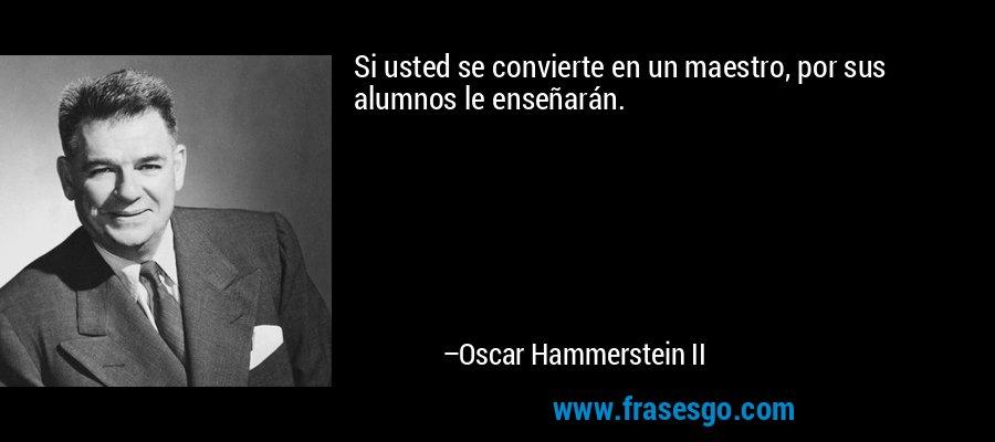 Si usted se convierte en un maestro, por sus alumnos le enseñarán. – Oscar Hammerstein II