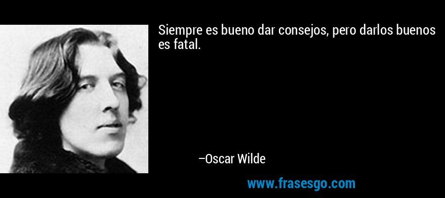 Siempre es bueno dar consejos, pero darlos buenos es fatal. – Oscar Wilde