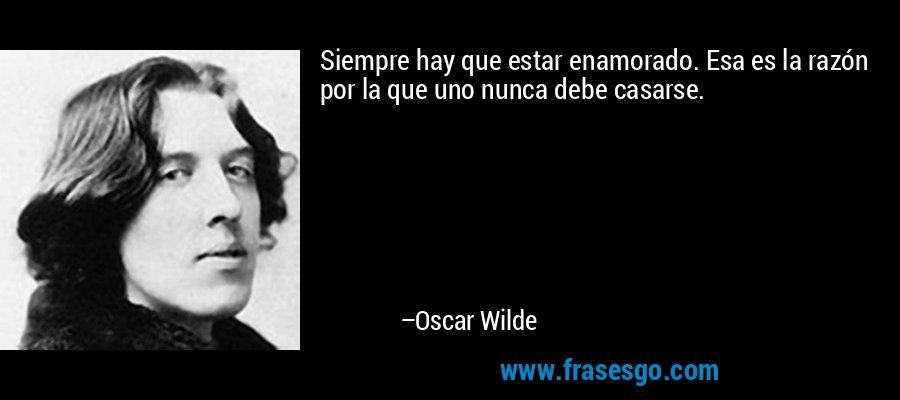 Siempre hay que estar enamorado. Esa es la razón por la que uno nunca debe casarse. – Oscar Wilde