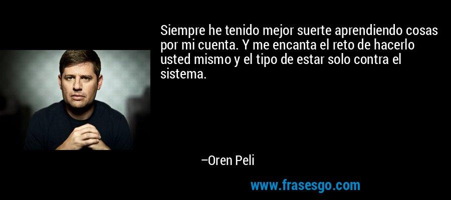 Siempre he tenido mejor suerte aprendiendo cosas por mi cuenta. Y me encanta el reto de hacerlo usted mismo y el tipo de estar solo contra el sistema. – Oren Peli
