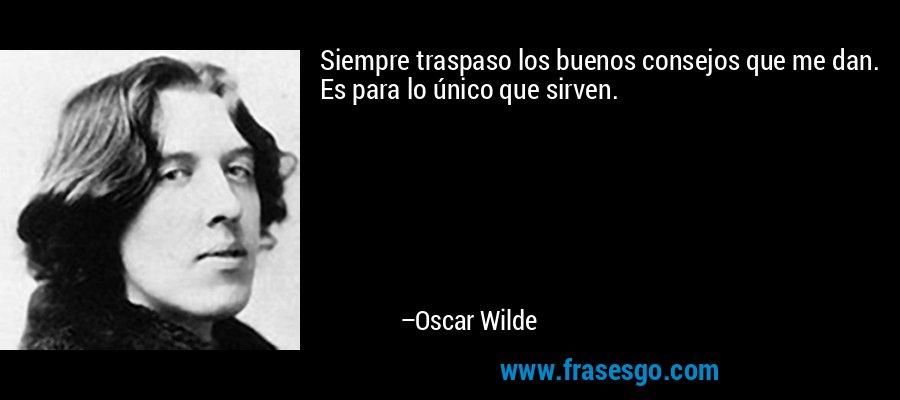 Siempre traspaso los buenos consejos que me dan. Es para lo único que sirven. – Oscar Wilde