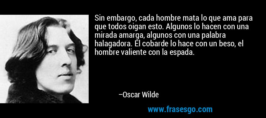 Sin embargo, cada hombre mata lo que ama para que todos oigan esto. Algunos lo hacen con una mirada amarga, algunos con una palabra halagadora. El cobarde lo hace con un beso, el hombre valiente con la espada. – Oscar Wilde