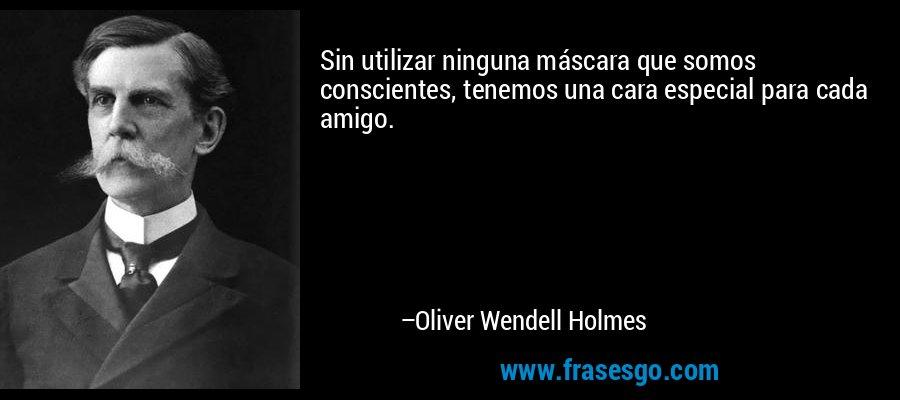 Sin utilizar ninguna máscara que somos conscientes, tenemos una cara especial para cada amigo. – Oliver Wendell Holmes