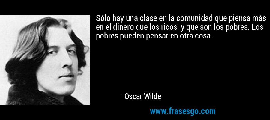 Sólo hay una clase en la comunidad que piensa más en el dinero que los ricos, y que son los pobres. Los pobres pueden pensar en otra cosa. – Oscar Wilde