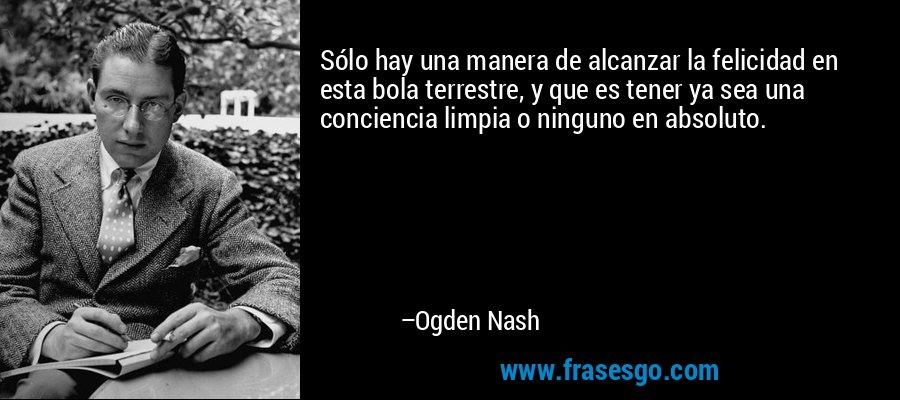 Sólo hay una manera de alcanzar la felicidad en esta bola terrestre, y que es tener ya sea una conciencia limpia o ninguno en absoluto. – Ogden Nash