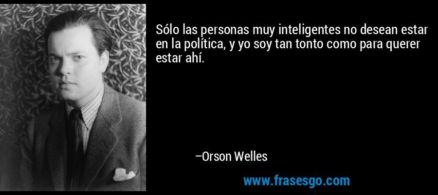 Sólo las personas muy inteligentes no desean estar en la política, y yo soy tan tonto como para querer estar ahí. – Orson Welles