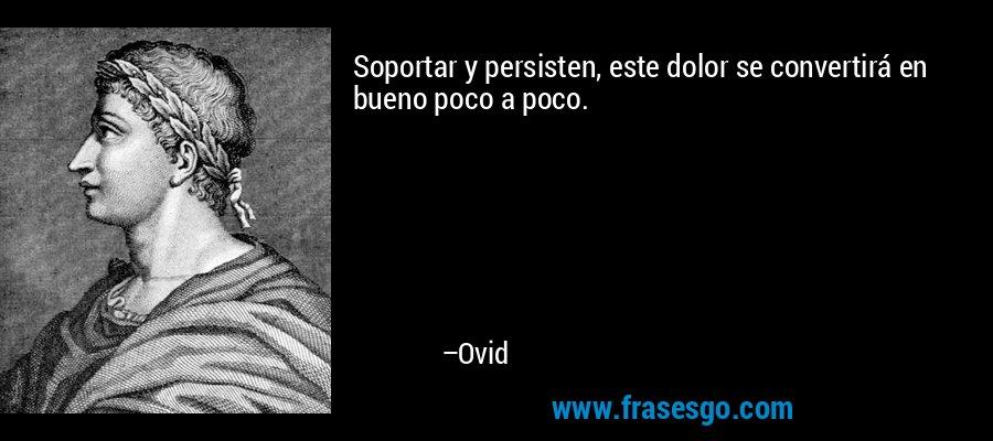 Soportar y persisten, este dolor se convertirá en bueno poco a poco. – Ovid