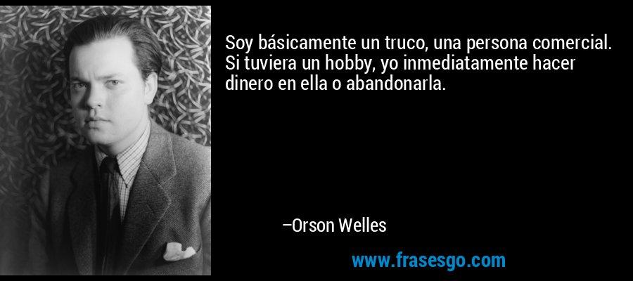 Soy básicamente un truco, una persona comercial. Si tuviera un hobby, yo inmediatamente hacer dinero en ella o abandonarla. – Orson Welles