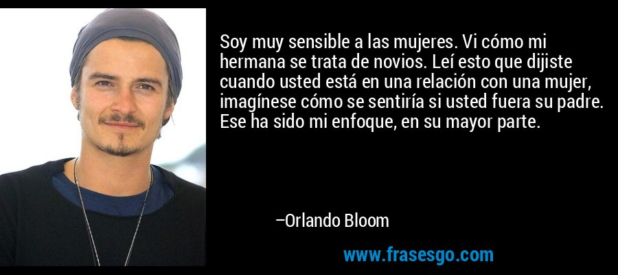 Soy muy sensible a las mujeres. Vi cómo mi hermana se trata de novios. Leí esto que dijiste cuando usted está en una relación con una mujer, imagínese cómo se sentiría si usted fuera su padre. Ese ha sido mi enfoque, en su mayor parte. – Orlando Bloom