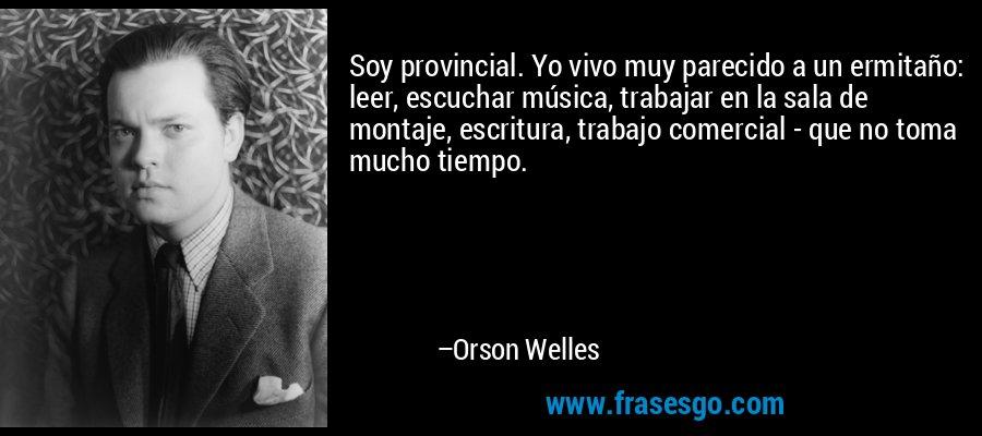 Soy provincial. Yo vivo muy parecido a un ermitaño: leer, escuchar música, trabajar en la sala de montaje, escritura, trabajo comercial - que no toma mucho tiempo. – Orson Welles