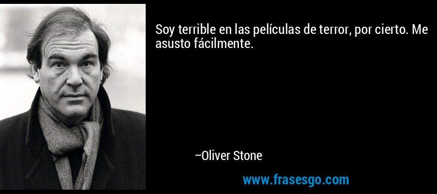 Soy terrible en las películas de terror, por cierto. Me asusto fácilmente. – Oliver Stone