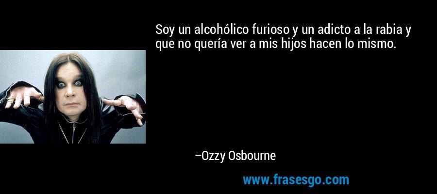 Soy un alcohólico furioso y un adicto a la rabia y que no quería ver a mis hijos hacen lo mismo. – Ozzy Osbourne