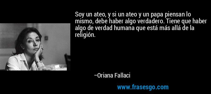 Soy un ateo, y si un ateo y un papa piensan lo mismo, debe haber algo verdadero. Tiene que haber algo de verdad humana que está más allá de la religión. – Oriana Fallaci