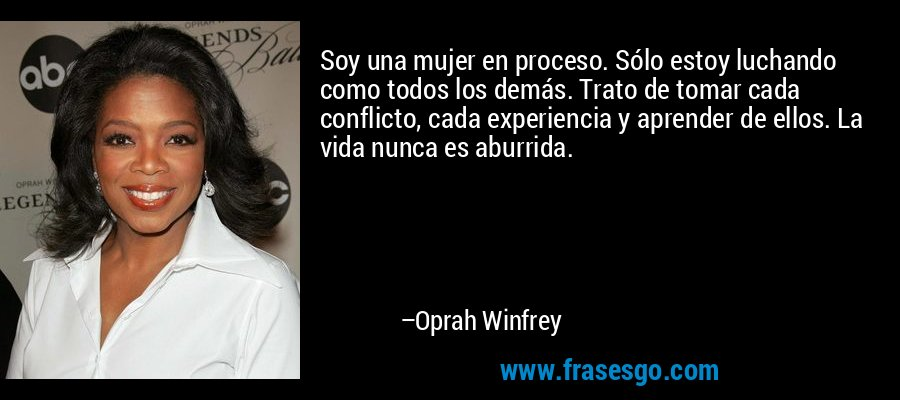Soy una mujer en proceso. Sólo estoy luchando como todos los demás. Trato de tomar cada conflicto, cada experiencia y aprender de ellos. La vida nunca es aburrida. – Oprah Winfrey