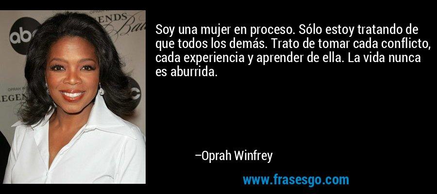 Soy una mujer en proceso. Sólo estoy tratando de que todos los demás. Trato de tomar cada conflicto, cada experiencia y aprender de ella. La vida nunca es aburrida. – Oprah Winfrey
