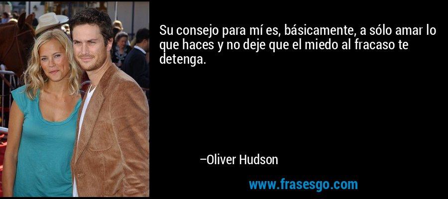 Su consejo para mí es, básicamente, a sólo amar lo que haces y no deje que el miedo al fracaso te detenga. – Oliver Hudson