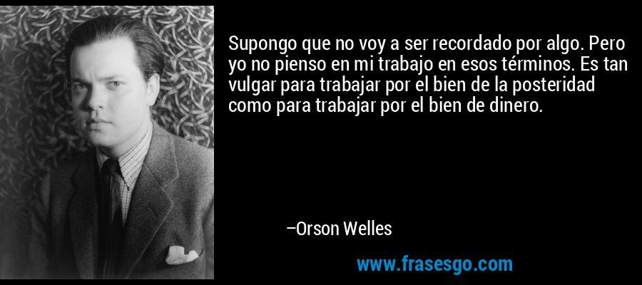 Supongo que no voy a ser recordado por algo. Pero yo no pienso en mi trabajo en esos términos. Es tan vulgar para trabajar por el bien de la posteridad como para trabajar por el bien de dinero. – Orson Welles