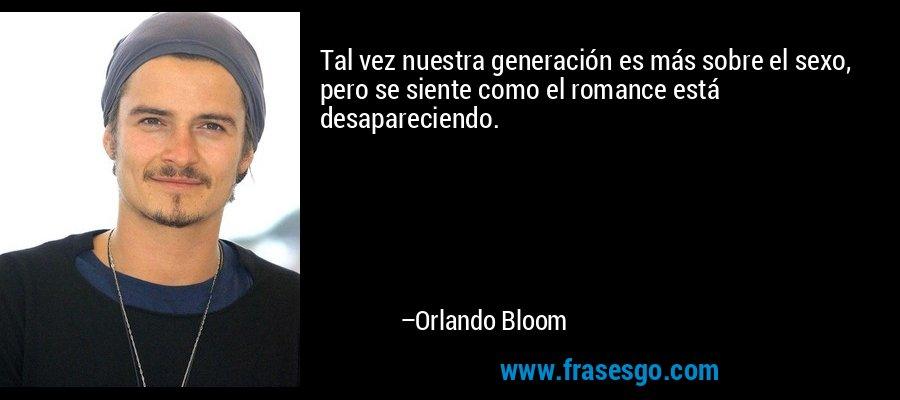 Tal vez nuestra generación es más sobre el sexo, pero se siente como el romance está desapareciendo. – Orlando Bloom