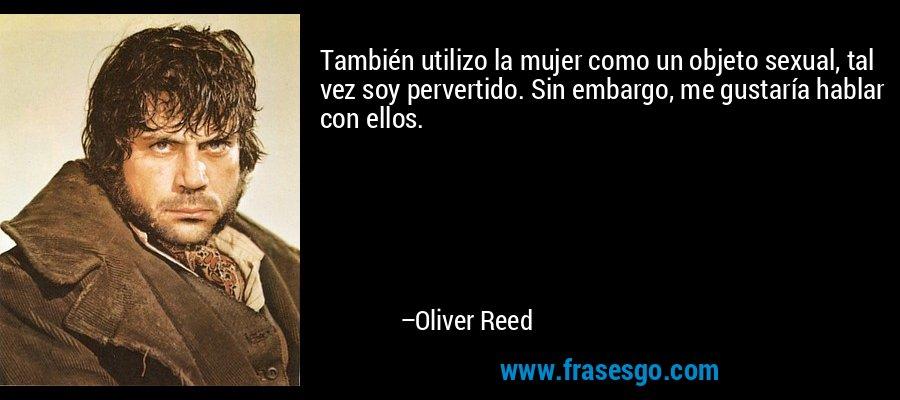 También utilizo la mujer como un objeto sexual, tal vez soy pervertido. Sin embargo, me gustaría hablar con ellos. – Oliver Reed