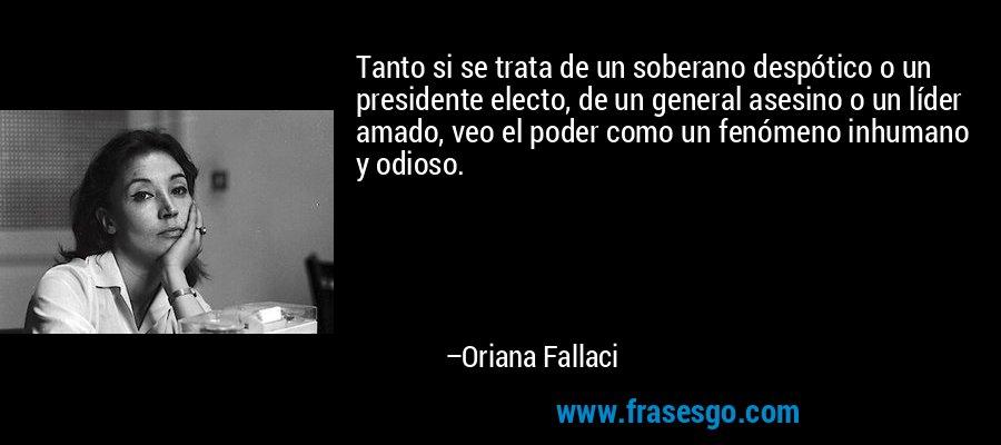 Tanto si se trata de un soberano despótico o un presidente electo, de un general asesino o un líder amado, veo el poder como un fenómeno inhumano y odioso. – Oriana Fallaci