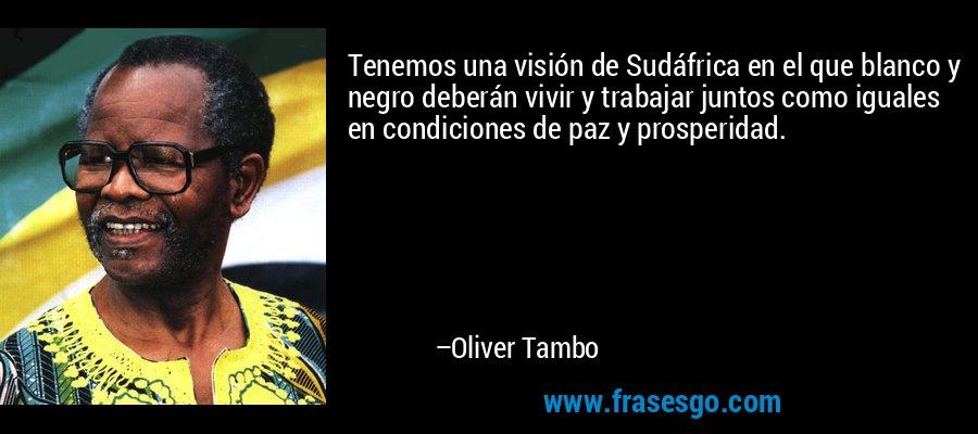 Tenemos una visión de Sudáfrica en el que blanco y negro deberán vivir y trabajar juntos como iguales en condiciones de paz y prosperidad. – Oliver Tambo