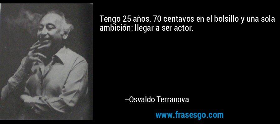 Tengo 25 años, 70 centavos en el bolsillo y una sola ambición: llegar a ser actor. – Osvaldo Terranova