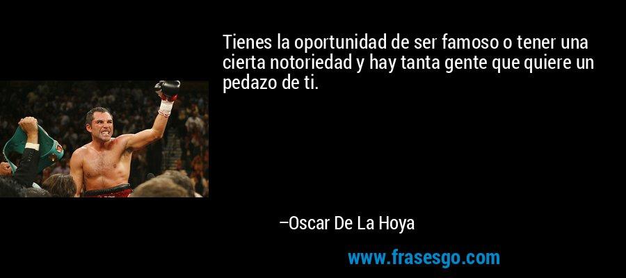 Tienes la oportunidad de ser famoso o tener una cierta notoriedad y hay tanta gente que quiere un pedazo de ti. – Oscar De La Hoya
