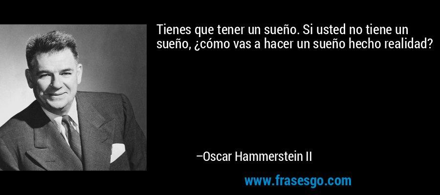 Tienes que tener un sueño. Si usted no tiene un sueño, ¿cómo vas a hacer un sueño hecho realidad? – Oscar Hammerstein II
